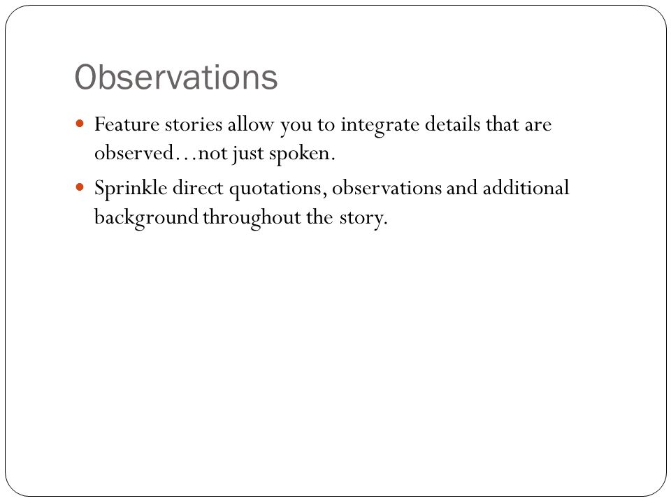 Observations Feature stories allow you to integrate details that are observed…not just spoken. Sprinkle direct quotations, observations and additional
