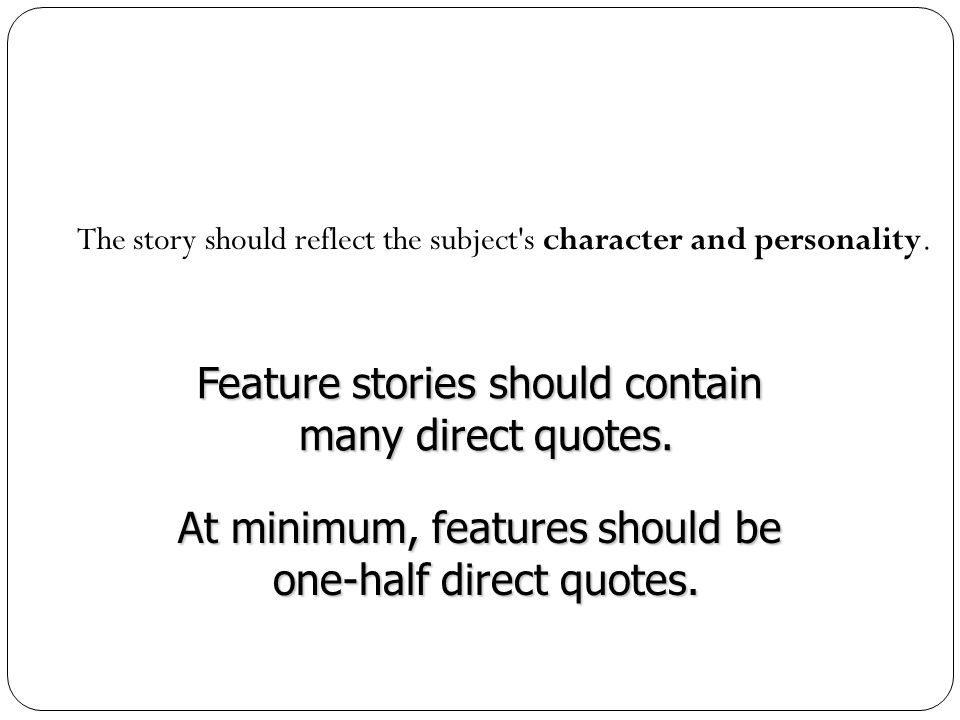 The story should reflect the subject's character and personality. Feature stories should contain many direct quotes. many direct quotes. At minimum, f