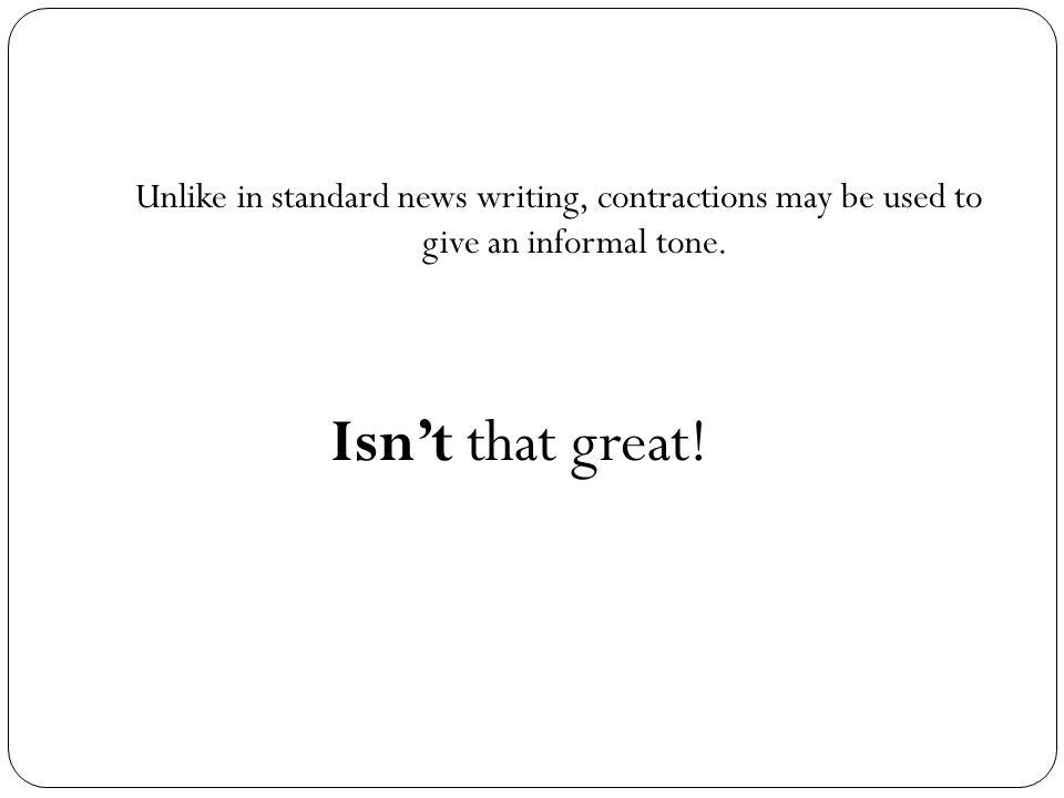 Unlike in standard news writing, contractions may be used to give an informal tone.