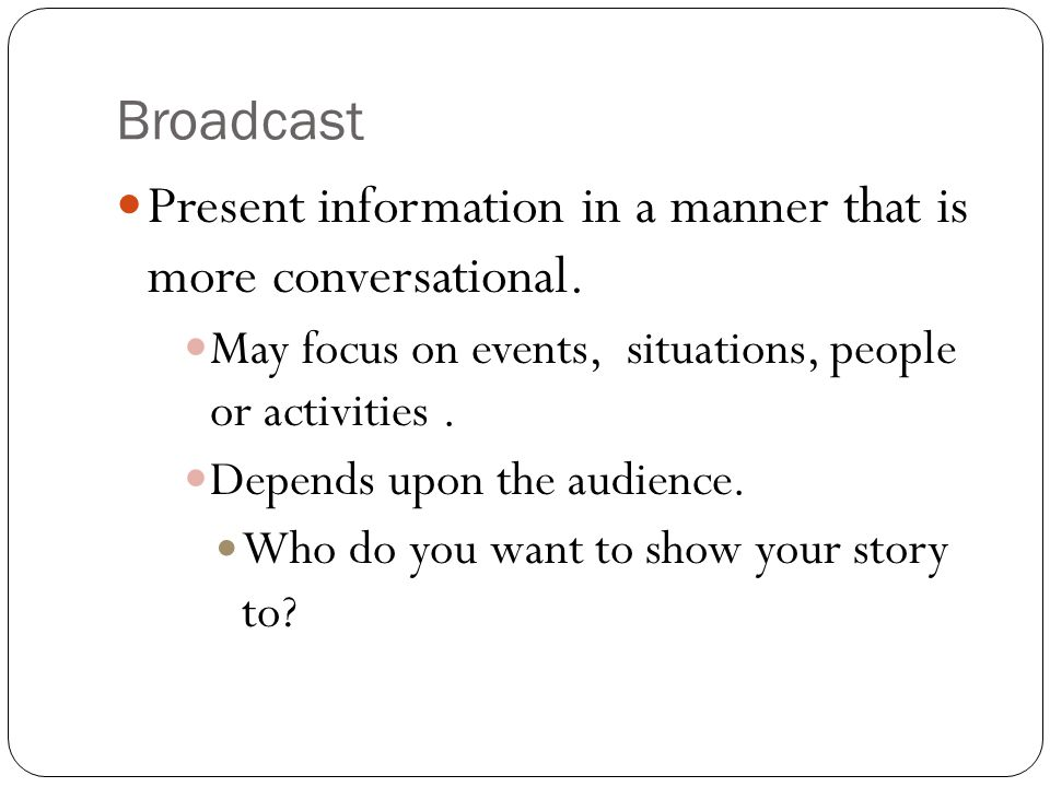 Broadcast Present information in a manner that is more conversational. May focus on events, situations, people or activities. Depends upon the audienc