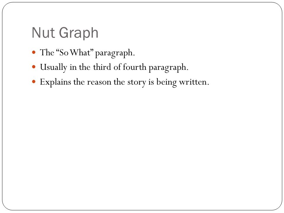 Nut Graph The So What paragraph. Usually in the third of fourth paragraph. Explains the reason the story is being written.