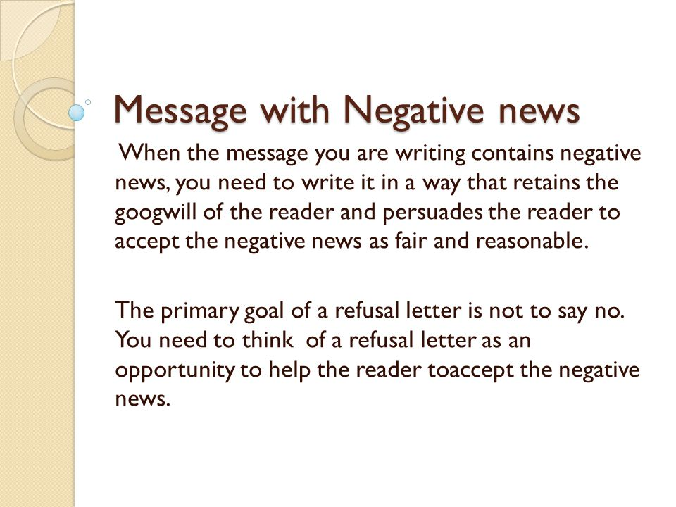 Message with Negative news When the message you are writing contains negative news, you need to write it in a way that retains the googwill of the reader and persuades the reader to accept the negative news as fair and reasonable.