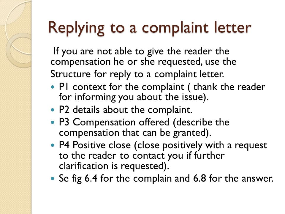 Replying to a complaint letter If you are not able to give the reader the compensation he or she requested, use the Structure for reply to a complaint letter.