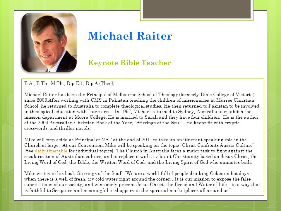 B.A.; B.Th.; M.Th.; Dip Ed.; Dip.A.(Theol) Michael Raiter has been the Principal of Melbourne School of Theology (formerly Bible College of Victoria)