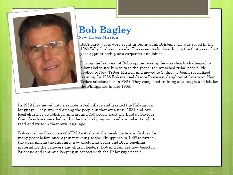Bobs early years were spent in Sunnybank Brisbane. He was saved in the 1959 Billy Graham crusade. This event took place during the first year of a 5 y