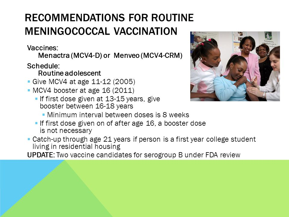 RECOMMENDATIONS FOR ROUTINE MENINGOCOCCAL VACCINATION Vaccines: Menactra (MCV4-D) or Menveo (MCV4-CRM) Schedule: Routine adolescent Give MCV4 at age 11-12 (2005) MCV4 booster at age 16 (2011) If first dose given at 13-15 years, give booster between 16-18 years Minimum interval between doses is 8 weeks If first dose given on of after age 16, a booster dose is not necessary Catch-up through age 21 years if person is a first year college student living in residential housing UPDATE: Two vaccine candidates for serogroup B under FDA review