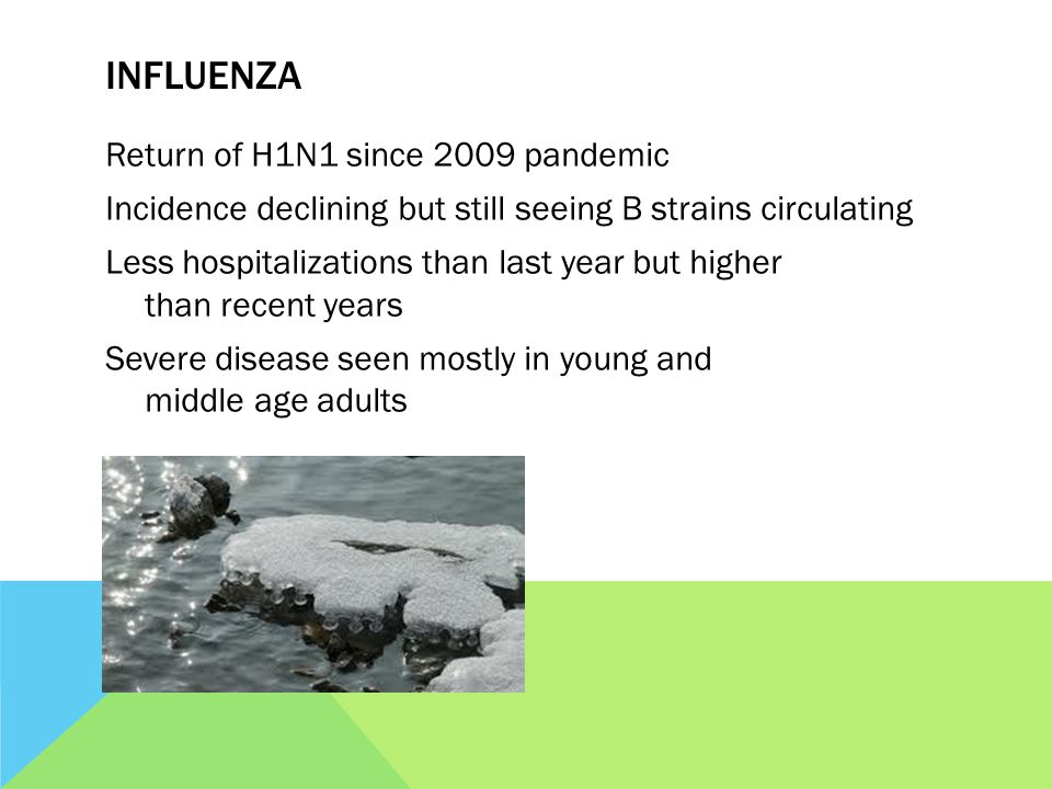 INFLUENZA Return of H1N1 since 2009 pandemic Incidence declining but still seeing B strains circulating Less hospitalizations than last year but higher than recent years Severe disease seen mostly in young and middle age adults