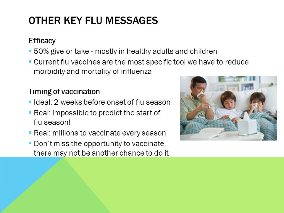 OTHER KEY FLU MESSAGES Efficacy 50% give or take - mostly in healthy adults and children Current flu vaccines are the most specific tool we have to reduce morbidity and mortality of influenza Timing of vaccination Ideal: 2 weeks before onset of flu season Real: impossible to predict the start of flu season.