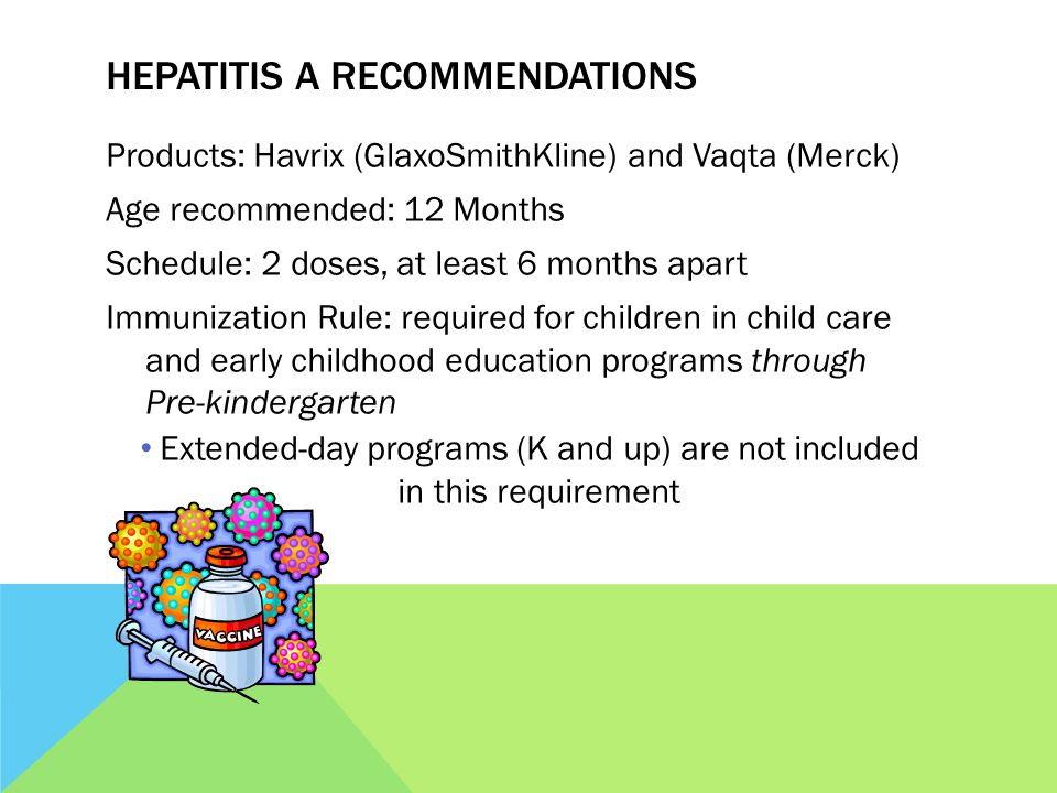 HEPATITIS A RECOMMENDATIONS Products: Havrix (GlaxoSmithKline) and Vaqta (Merck) Age recommended: 12 Months Schedule: 2 doses, at least 6 months apart Immunization Rule: required for children in child care and early childhood education programs through Pre-kindergarten Extended-day programs (K and up) are not included in this requirement