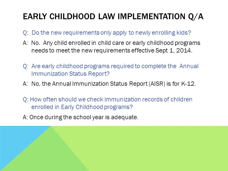EARLY CHILDHOOD LAW IMPLEMENTATION Q/A Q: Do the new requirements only apply to newly enrolling kids.