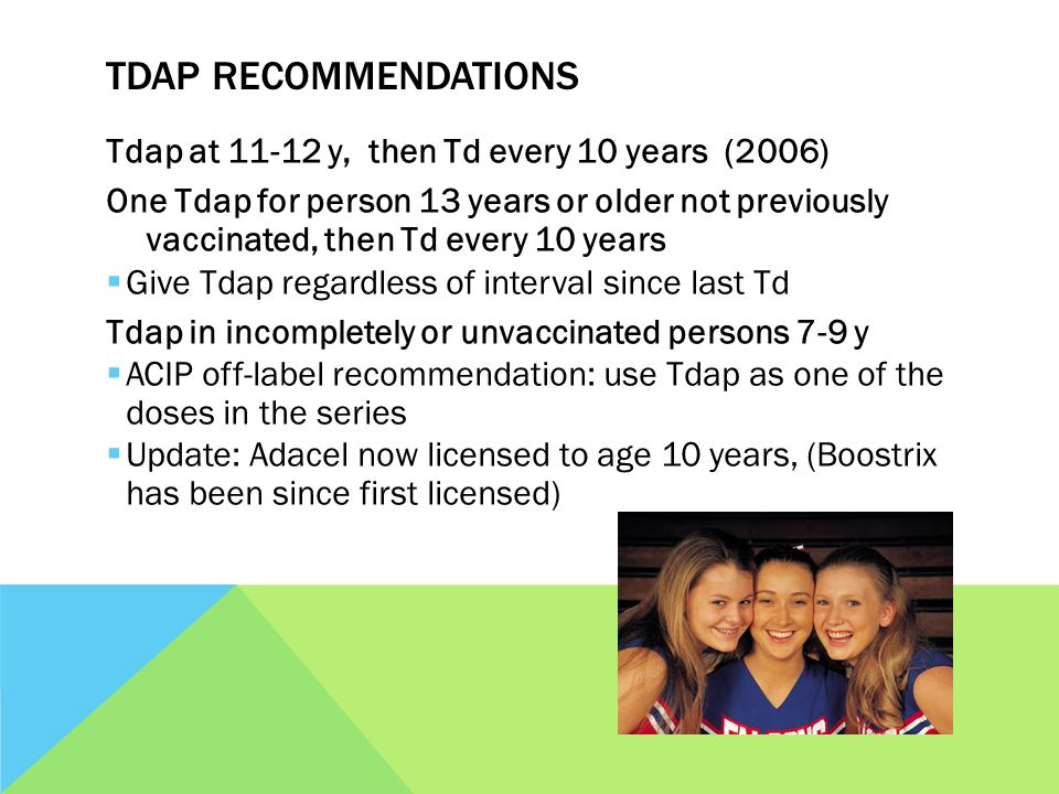TDAP RECOMMENDATIONS Tdap at 11-12 y, then Td every 10 years (2006) One Tdap for person 13 years or older not previously vaccinated, then Td every 10 years Give Tdap regardless of interval since last Td Tdap in incompletely or unvaccinated persons 7-9 y ACIP off-label recommendation: use Tdap as one of the doses in the series Update: Adacel now licensed to age 10 years, (Boostrix has been since first licensed)