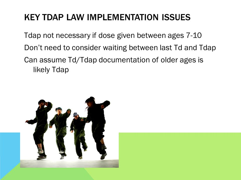 KEY TDAP LAW IMPLEMENTATION ISSUES Tdap not necessary if dose given between ages 7-10 Dont need to consider waiting between last Td and Tdap Can assume Td/Tdap documentation of older ages is likely Tdap
