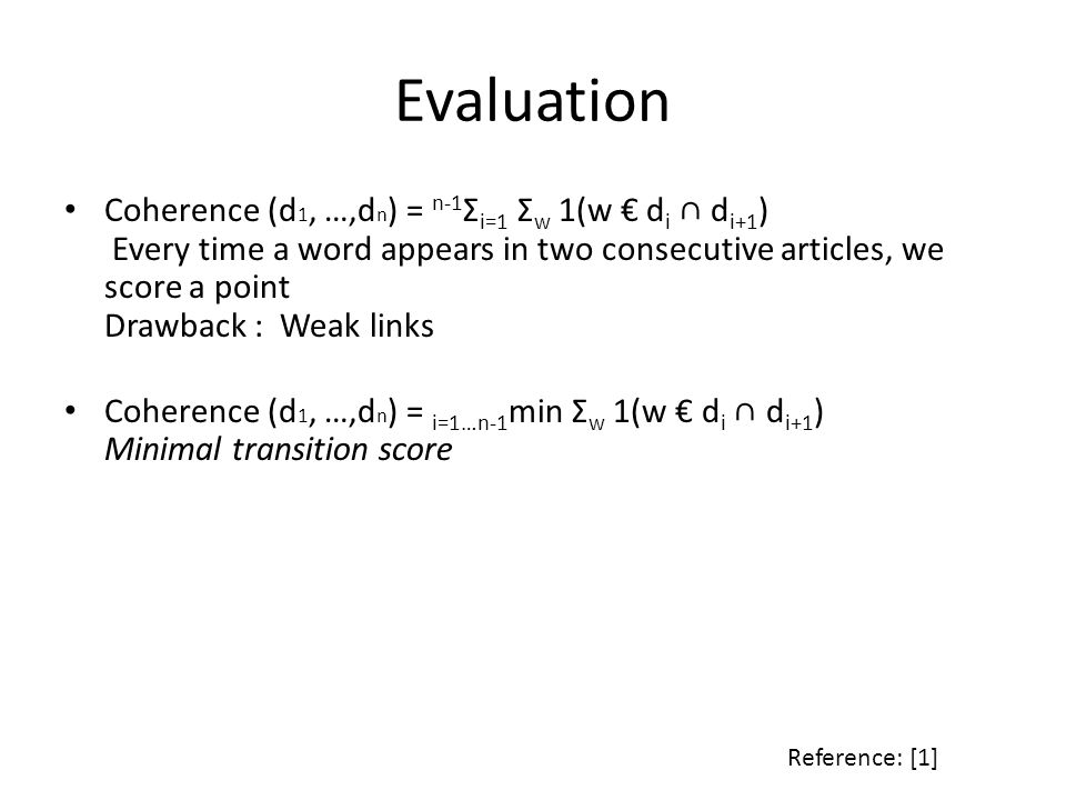 Evaluation Coherence (d 1, …,d n ) = n-1 Σ i=1 Σ w 1(w d i d i+1 ) Every time a word appears in two consecutive articles, we score a point Drawback : Weak links Coherence (d 1, …,d n ) = i=1…n-1 min Σ w 1(w d i d i+1 ) Minimal transition score Reference: [1]
