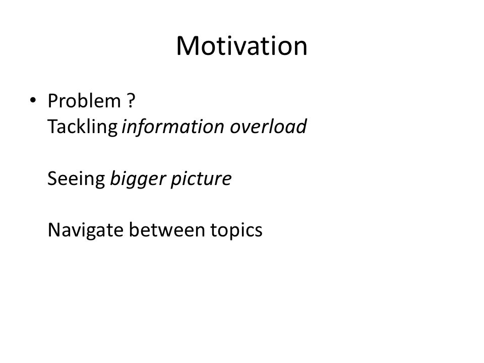 Motivation Problem Tackling information overload Seeing bigger picture Navigate between topics