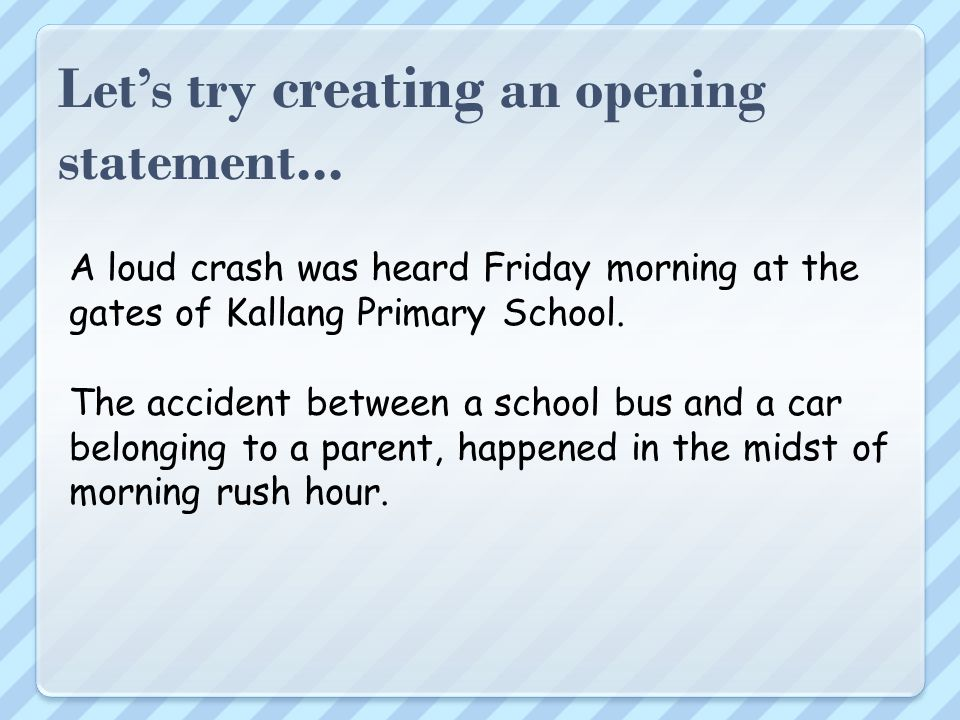 Lets try creating an opening statement... What: Where: When: Who: Accident between a school bus and a car In front of Kallang Primary School gates Fri