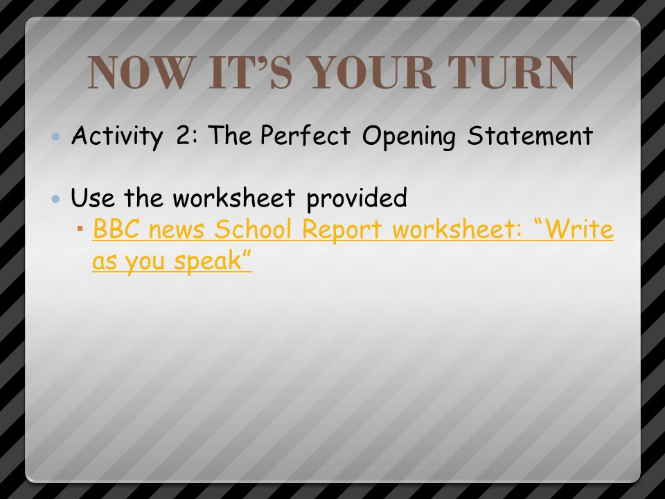 NOW ITS YOUR TURN Activity 2: The Perfect Opening Statement In your groups, create an opening paragraph that is appropriate to your scenario. Using yo