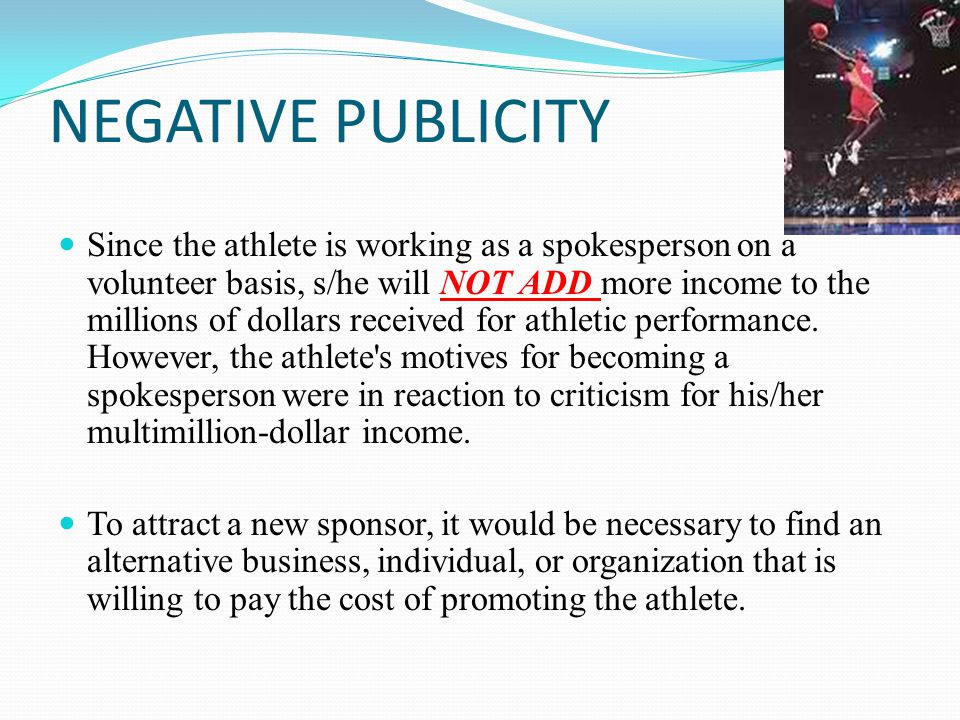 NEGATIVE PUBLICITY Since the athlete is working as a spokesperson on a volunteer basis, s/he will NOT ADD more income to the millions of dollars received for athletic performance.