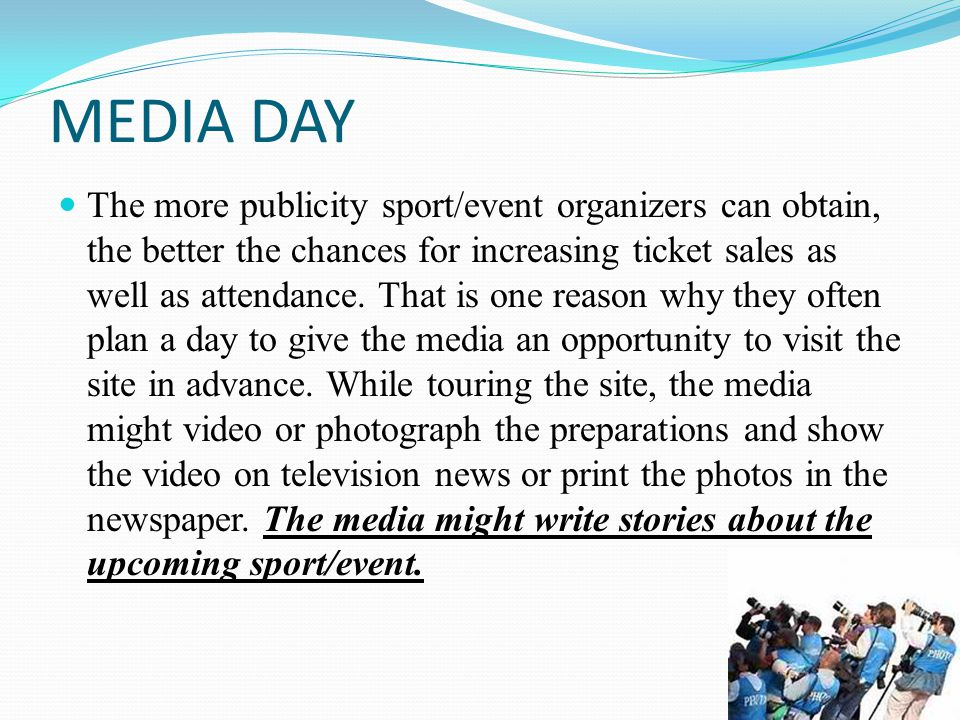 MEDIA DAY The more publicity sport/event organizers can obtain, the better the chances for increasing ticket sales as well as attendance.