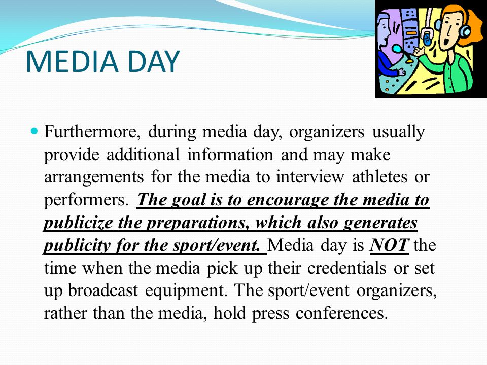 MEDIA DAY Furthermore, during media day, organizers usually provide additional information and may make arrangements for the media to interview athletes or performers.