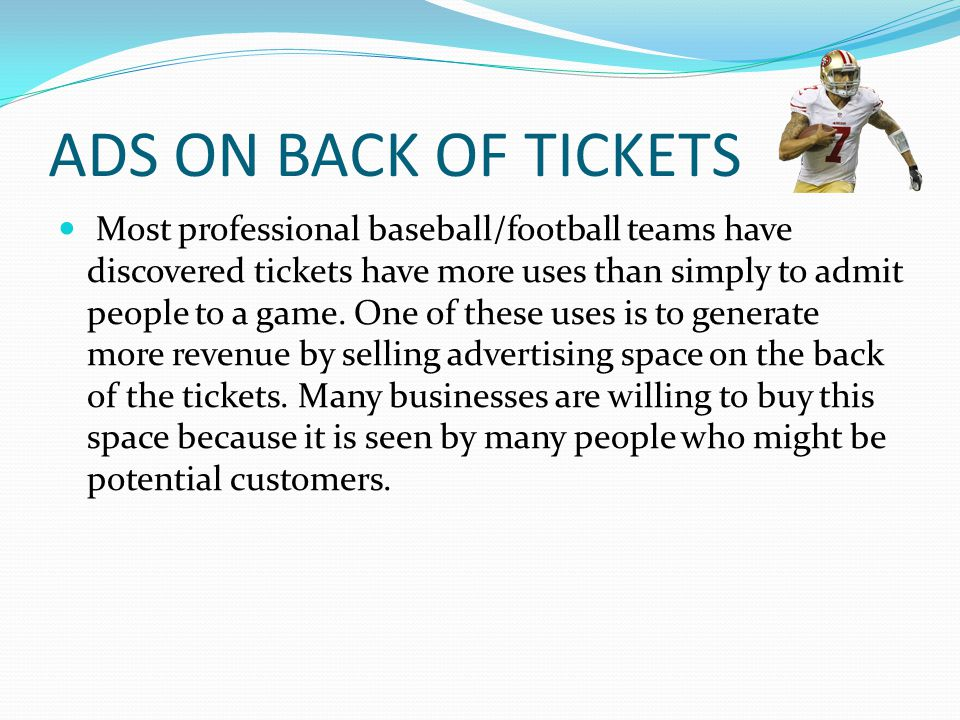 ADS ON BACK OF TICKETS Most professional baseball/football teams have discovered tickets have more uses than simply to admit people to a game.
