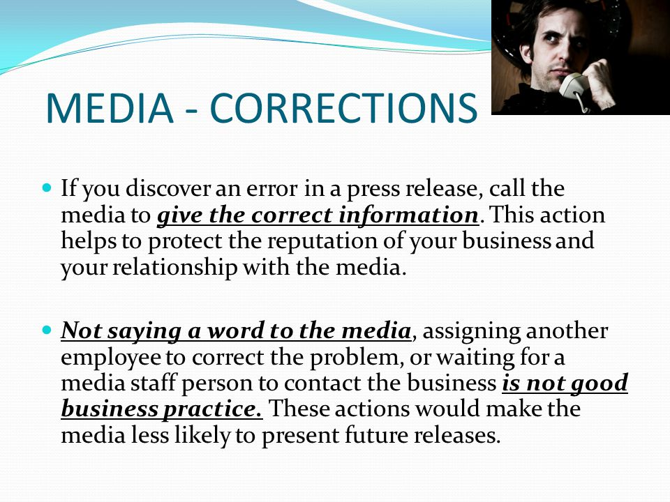 MEDIA - CORRECTIONS If you discover an error in a press release, call the media to give the correct information.