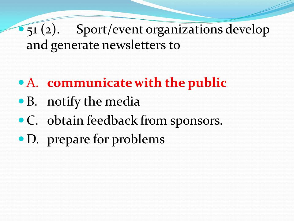 51 (2).Sport/event organizations develop and generate newsletters to A.communicate with the public B.