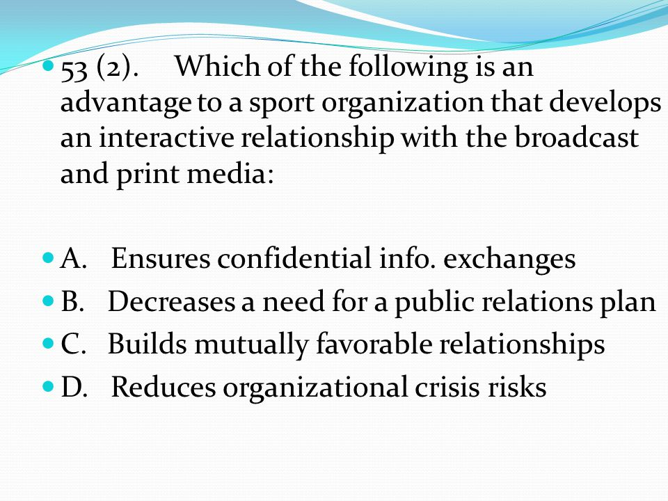 53 (2).Which of the following is an advantage to a sport organization that develops an interactive relationship with the broadcast and print media: A.
