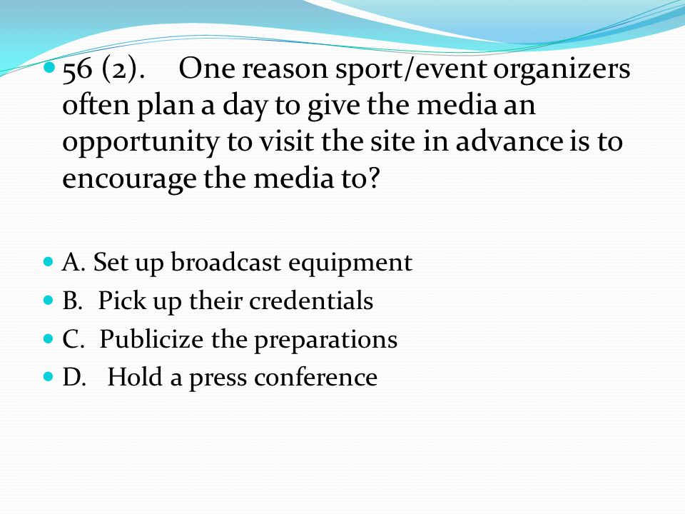 56 (2).One reason sport/event organizers often plan a day to give the media an opportunity to visit the site in advance is to encourage the media to.