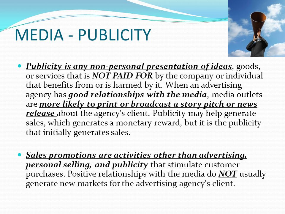 MEDIA - PUBLICITY Publicity is any non-personal presentation of ideas, goods, or services that is NOT PAID FOR by the company or individual that benefits from or is harmed by it.