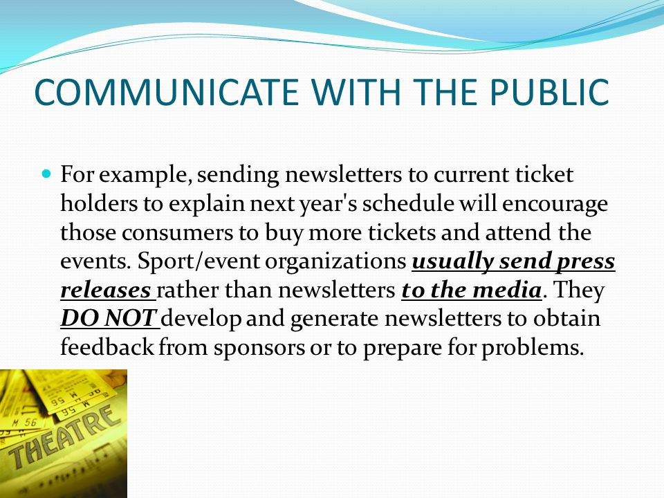 COMMUNICATE WITH THE PUBLIC For example, sending newsletters to current ticket holders to explain next year s schedule will encourage those consumers to buy more tickets and attend the events.