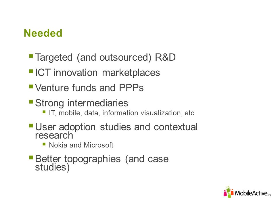Needed Targeted (and outsourced) R&D ICT innovation marketplaces Venture funds and PPPs Strong intermediaries IT, mobile, data, information visualization, etc User adoption studies and contextual research Nokia and Microsoft Better topographies (and case studies)