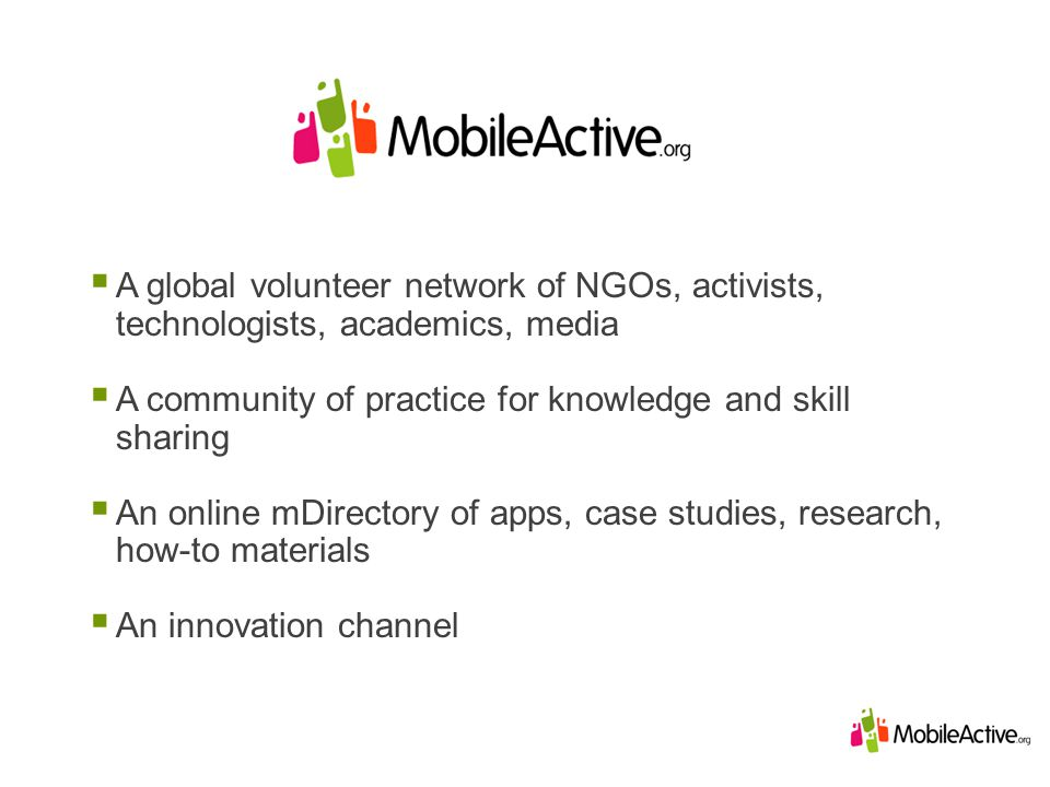 A global volunteer network of NGOs, activists, technologists, academics, media A community of practice for knowledge and skill sharing An online mDirectory of apps, case studies, research, how-to materials An innovation channel