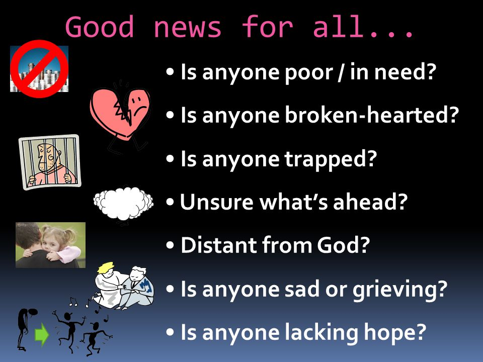 Is anyone poor / in need? Is anyone broken-hearted? Is anyone trapped? Unsure whats ahead? Distant from God? Is anyone sad or grieving? Is anyone lack