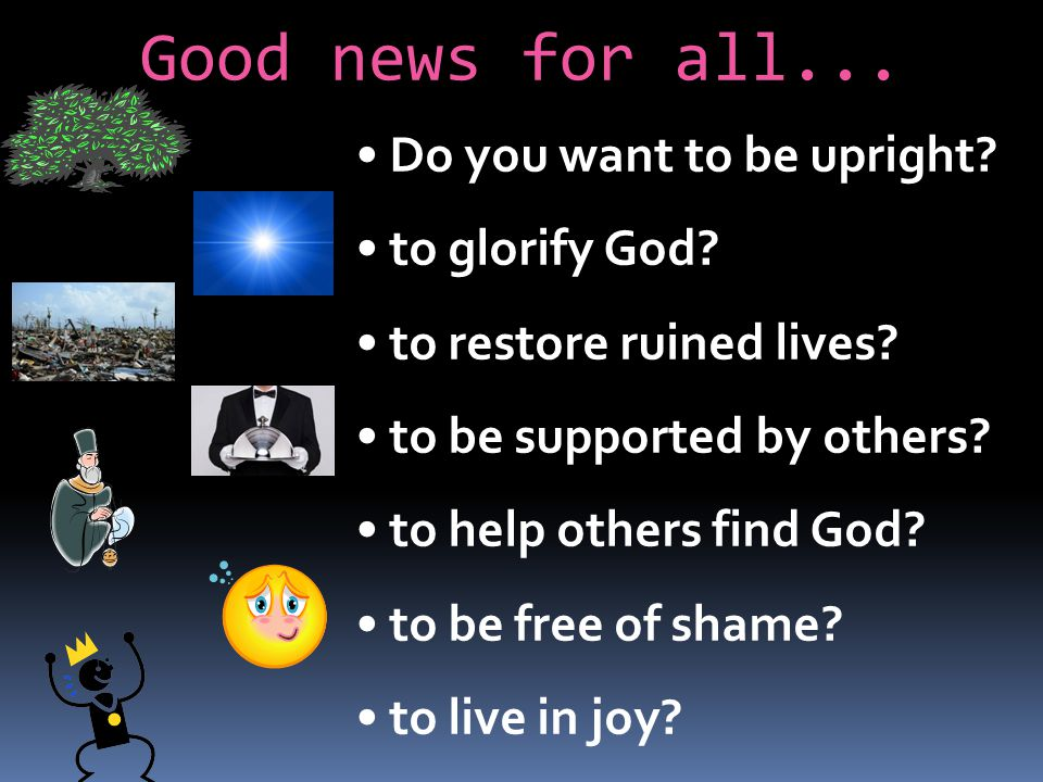 Good news for all... Do you want to be upright? to glorify God? to restore ruined lives? to be supported by others? to help others find God? to be fre