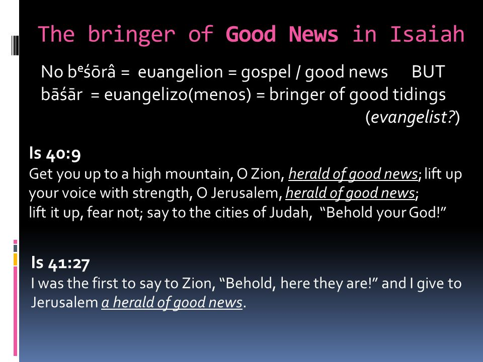 The bringer of Good News in Isaiah No b e śōrâ = euangelion = g0spel / good news BUT bāśār = euangelizo(menos) = bringer of good tidings (evangelist ) Is 40:9 Get you up to a high mountain, O Zion, herald of good news; lift up your voice with strength, O Jerusalem, herald of good news; lift it up, fear not; say to the cities of Judah, Behold your God.
