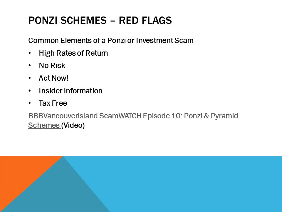 PONZI SCHEMES – RED FLAGS Common Elements of a Ponzi or Investment Scam High Rates of Return No Risk Act Now! Insider Information Tax Free BBBVancouve