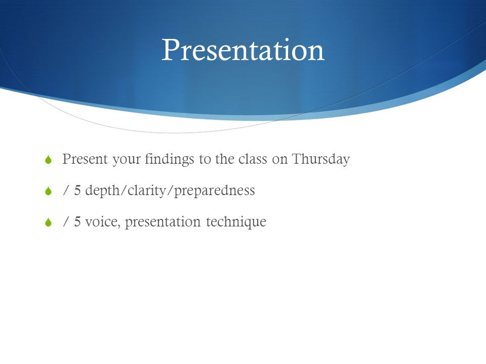 Presentation Present your findings to the class on Thursday / 5 depth/clarity/preparedness / 5 voice, presentation technique