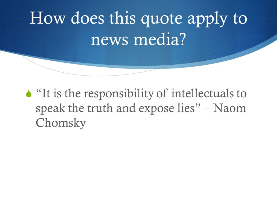 How does this quote apply to news media? It is the responsibility of intellectuals to speak the truth and expose lies – Naom Chomsky