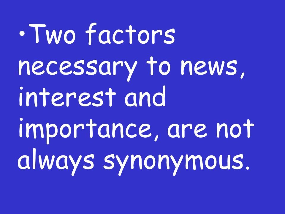 Two factors necessary to news, interest and importance, are not always synonymous.