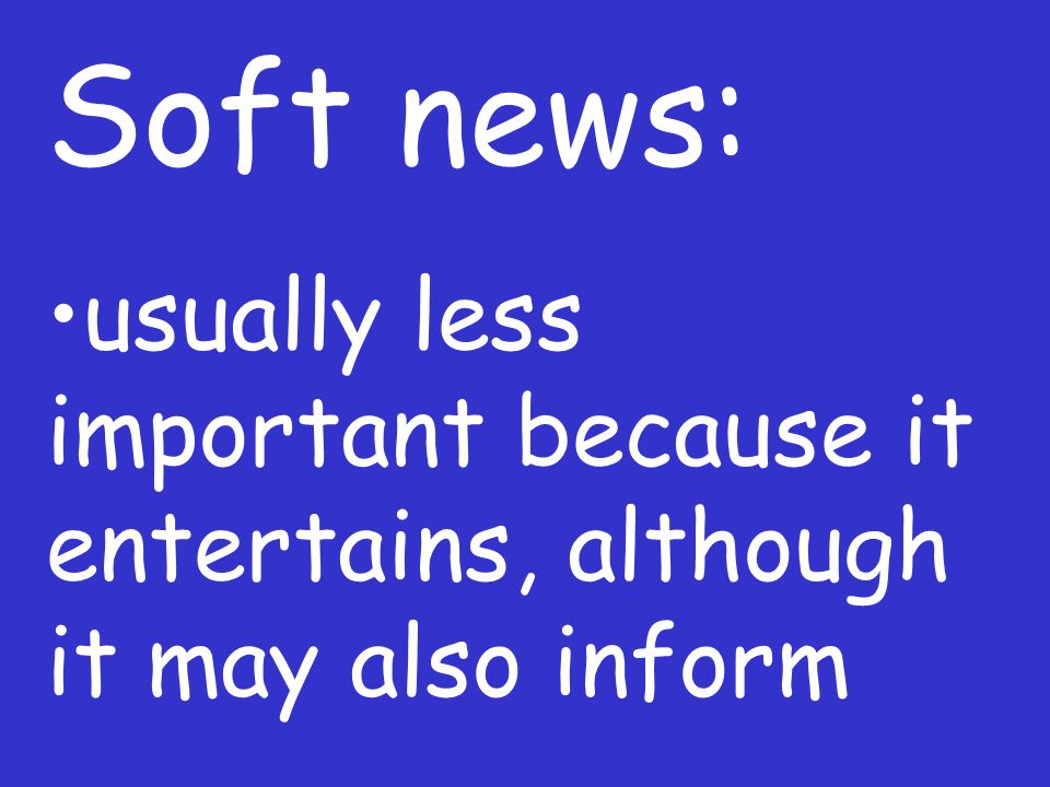 Soft news: usually less important because it entertains, although it may also inform