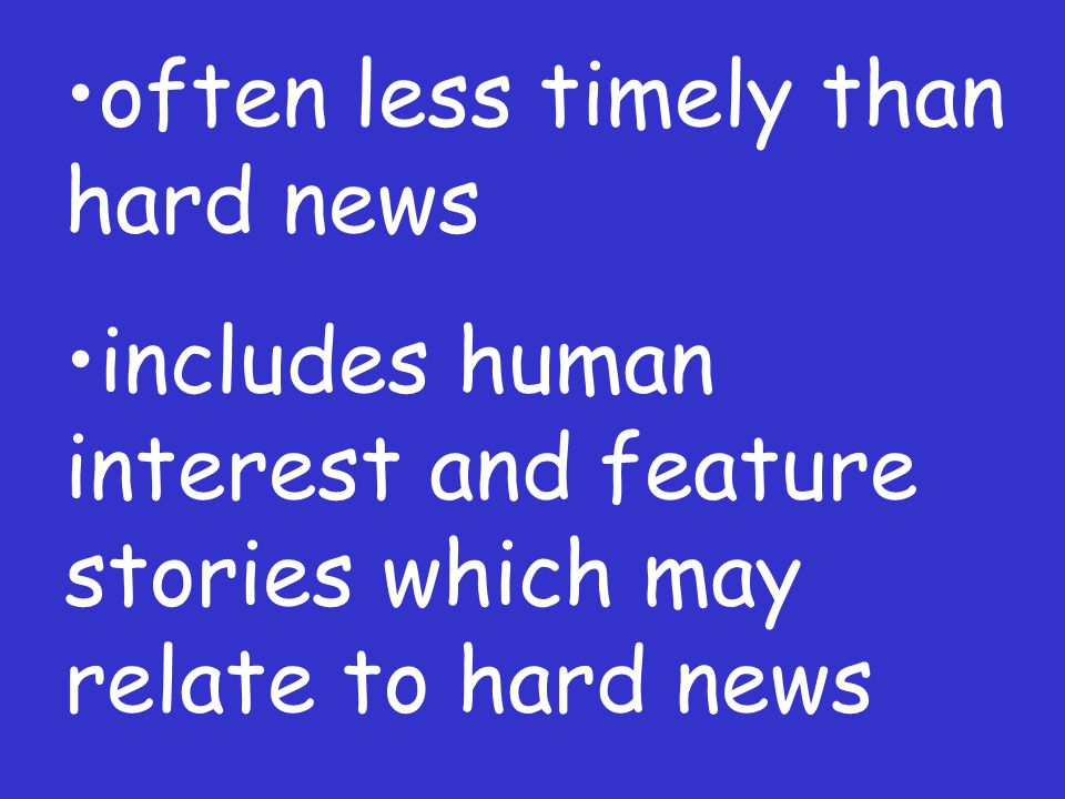 often less timely than hard news includes human interest and feature stories which may relate to hard news