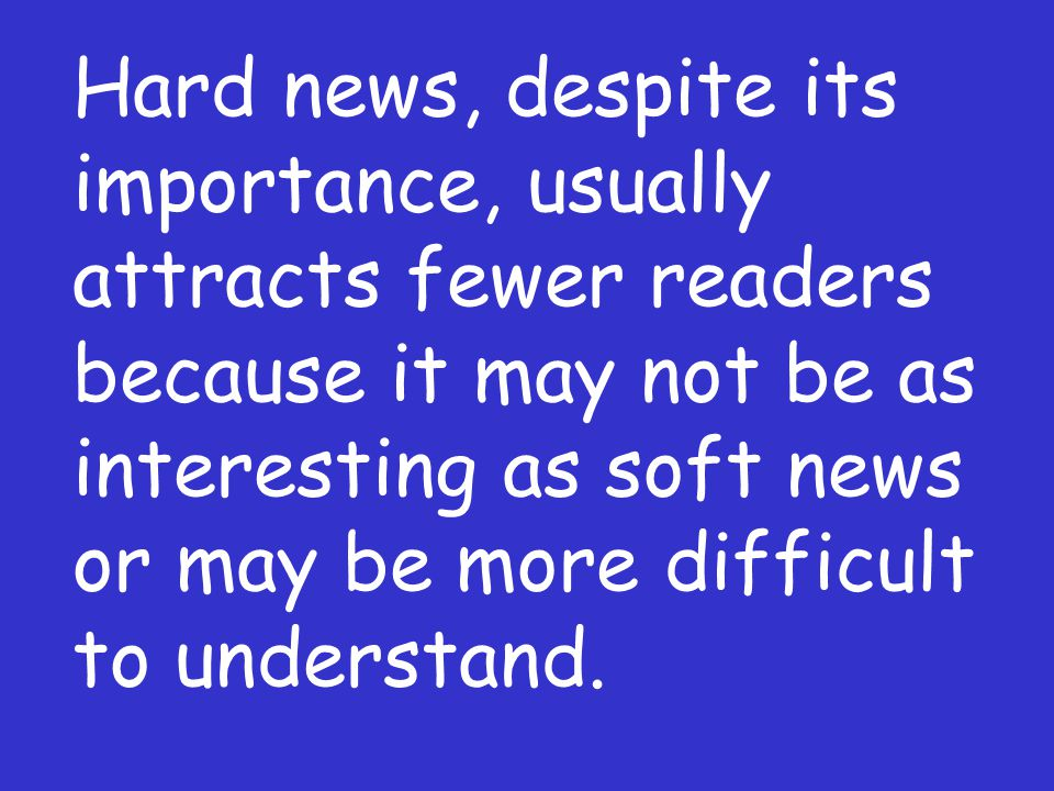 Hard news, despite its importance, usually attracts fewer readers because it may not be as interesting as soft news or may be more difficult to unders