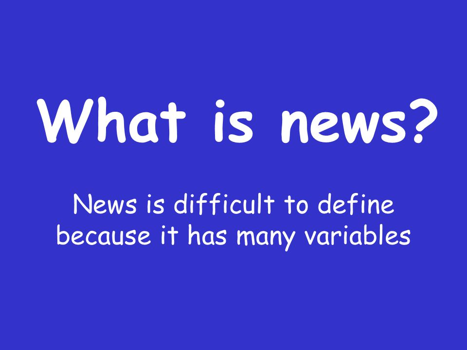 What is news? News is difficult to define because it has many variables