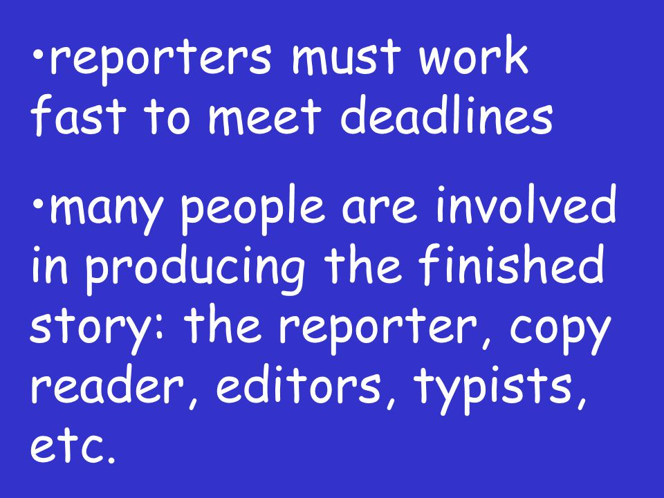 reporters must work fast to meet deadlines many people are involved in producing the finished story: the reporter, copy reader, editors, typists, etc.