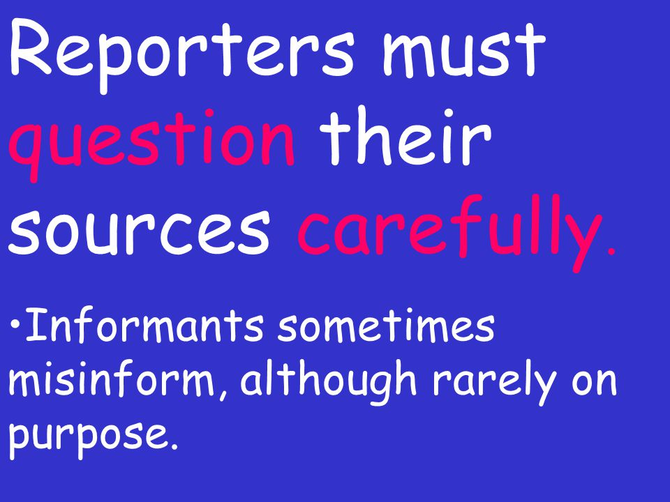 Reporters must question their sources carefully. Informants sometimes misinform, although rarely on purpose.