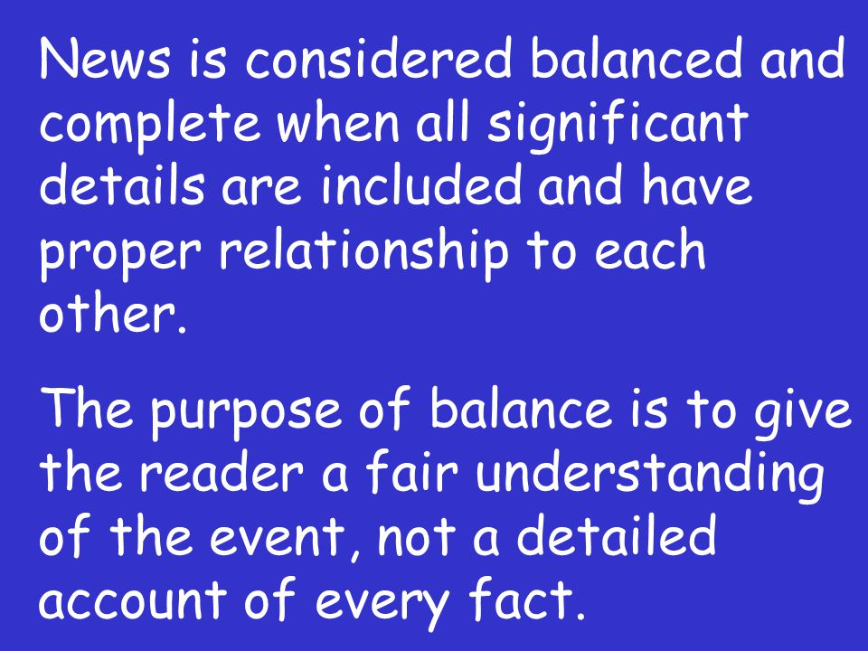 News is considered balanced and complete when all significant details are included and have proper relationship to each other. The purpose of balance