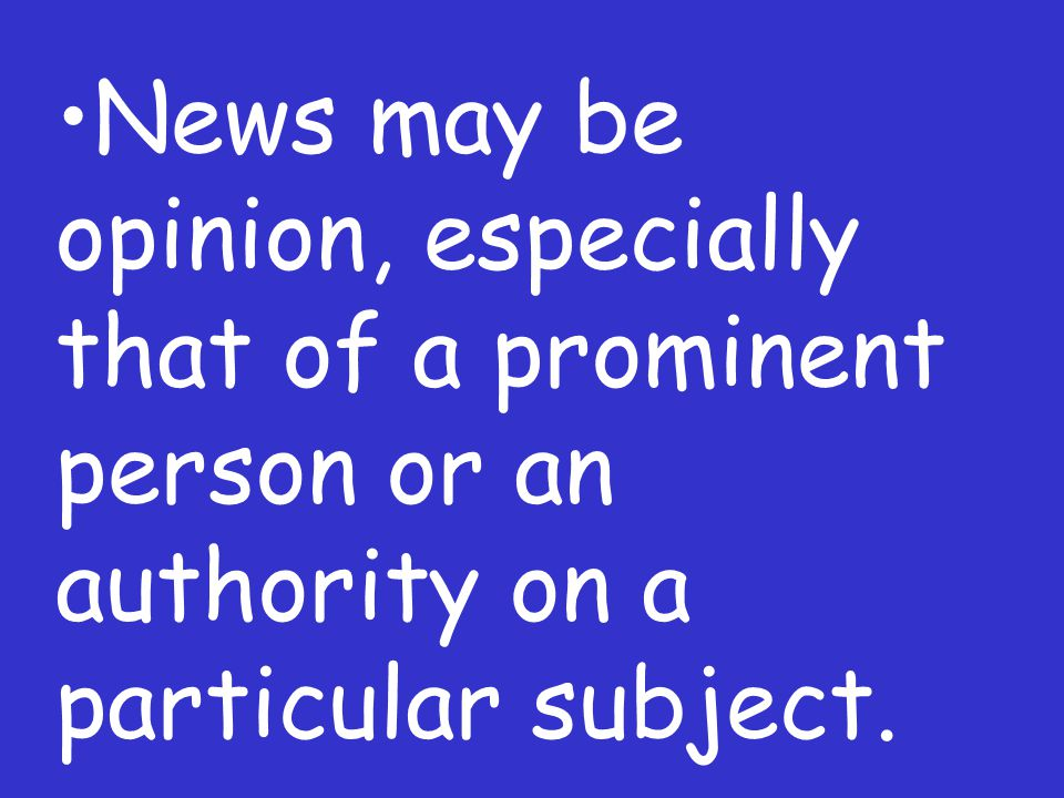 News may be opinion, especially that of a prominent person or an authority on a particular subject.