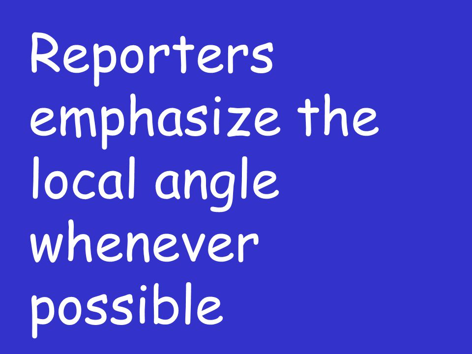 Reporters emphasize the local angle whenever possible