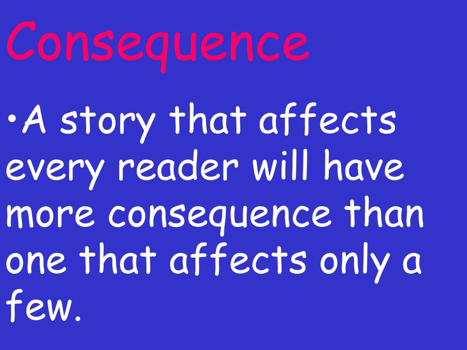 Consequence A story that affects every reader will have more consequence than one that affects only a few.