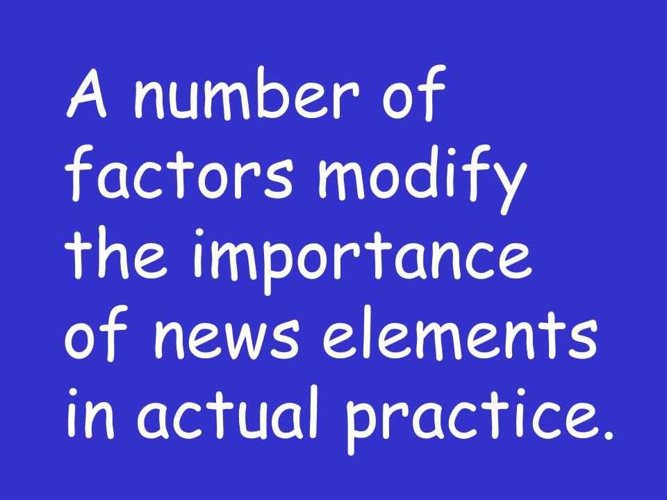 A number of factors modify the importance of news elements in actual practice.